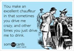 You make an excellent chauffeur in that sometimes you drive me crazy, and other times you just drive me to drink.