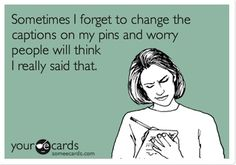 Sometimes I forget to change the captions on my pins and worry people will think I really said that. | Confession Ecard | someecards.com