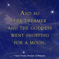 And so the dreamer and goddess went shopping for a moon - Strange The Dreamer by Laini Taylor Ya Book Quotes, Favorite Book Quotes, Book Memes, Shatter Me Quotes, Nightmare Quotes, Dreamer Quotes, Laini Taylor, Daughter Of Smoke And Bone, I Love Books