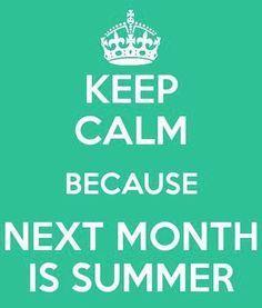 Keep Calm Because Next Month is Summer!