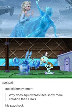 The bond between squidward and his paycheck is obviously greater than the bond between Anna and Elsa
