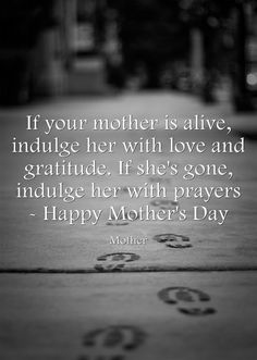 If your mother is alive, indulge her with love and gratitude. If she's gone, indulge her with prayers - Happy Mother's Day