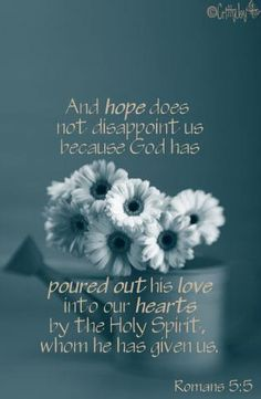 """""""And hope does not disappoint us because God has poured out his love into our hearts by the Holy Spirit, whom he has given us.""""  (Romans 5:5)"""