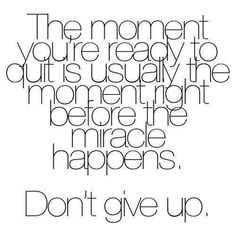 from Facebook's Zig Ziglar page :Never give up. The moment you are ready to quit is usually the moment right before miracles happen. more at Ziglar Women