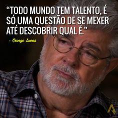Todo mundo tem talento, é só uma questão de se mexer até descobrir qual é. – George Lucas