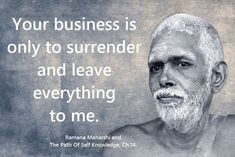 Image may contain: one or more people, possible text that says 'Your business is only to surrender and leave everything to me. Ramana Maharshi and The Path Of Self Knowledge, Yoga Quotes, Wise Quotes, Great Quotes, Wise Sayings, Uplifting Quotes, Inspirational Quotes, Ramana Maharshi, Buddha Quote, Aesthetic Words