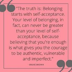 The truth is that belonging starts w-self acceptance....' ~ Brene Brown