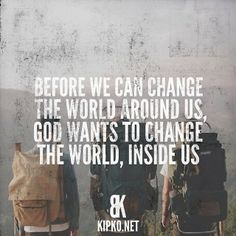 Before we can change the world around us God wants to change the world inside us.