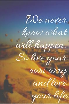 We never know what will happen, So live your own way and #love your #life.