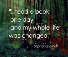 """""""I read a book one day and my whole life was changed."""" Orhan Pamuk"""