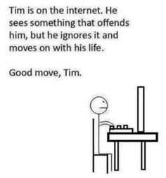 Tim is on the Internet. He sees something that offends him, but he ignores it and moves on with his life.  Good move, Tim.