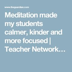 Meditation made my students calmer, kinder and more focused | Teacher Network…