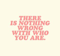 There's nothing wrong with who you are.