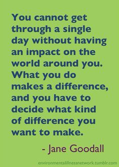 You cannot get through a single day without having an #impact on the world around you. What you do makes a difference, and you have to decide what kind of difference you want to make. - Jane Goodall