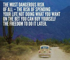 """""""The most dangerous risk of all -- the risk of spending your life not doing what you want on the bet you can buy yourself the freedom to do it later."""""""