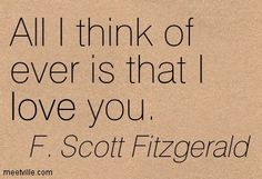 All I think of ever is that I love you. by F Scott Fitzgerald ...
