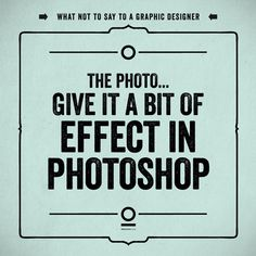 """What not to say to a graphic designer. 20 """"The photo... Give it a bit of effect in Photoshop"""""""