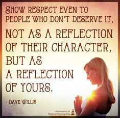 Show respect even to people who don't deserve it, not as a reflection