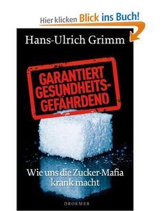 Garantiert gesundheitsgefährdend: Wie uns die Zucker-Mafia krank macht: Amazon.de: Hans-Ulrich Grimm: Bücher
