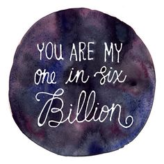 9x9 Art Print - You are My One in Six Billion - Watercolor Quote. $15.00, via Etsy.