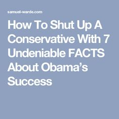 How To Shut Up A Conservative With 7 Undeniable FACTS About Obama's Success