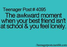 """Try """"The awkward moment when ALL of your best friends aren't at school & you feel lonely because you know like twenty people."""" @starmie Bennett I WIN."""