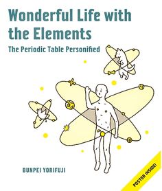 wonderful life with the elements the periodic table personified by bunpei yorifuji an illustrated guide to the periodic table that gives chemistry a