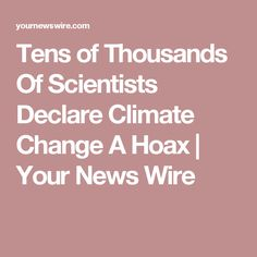 Tens of Thousands Of Scientists Declare Climate Change A Hoax   Your News Wire