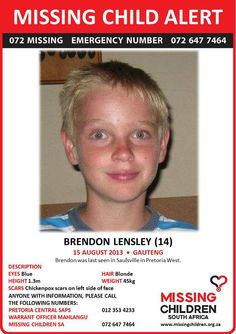 Brendon Lensley (14) was last seen on 15 August 2013 in Saulsville, Pretoria West. He has blonde hair, blue eyes, is 1.3m tall and weighs 45kg. Brendon has chickenpox scars on the left side of his face. Should you have any information, please contact Missing Children SA or Pretoria Central SAPS. Please distribute the flyer! If you are in the area mentioned and are willing and able, please print the flyer and put it up in any public place where people can see it!