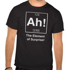 Ah! The element of surprise! T Shirt. Funny shirt for chemists featuring periodic table graphic. Further Funny Tees at: http://www.zazzle.com/funny+shirts?rf=238479042766184488 and http://www.cafepress.com/+funny+t-shirts?aid=78178956