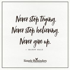 """mysimplereminders: """"""""Never stop trying. Never stop believing. Never give up."""" — Mandy Hale """""""