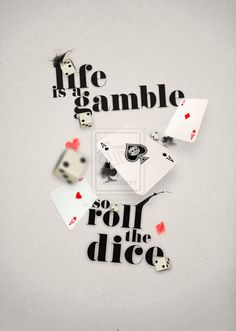 """Life is a Gamble               so play your cards                            N roll your dice."""