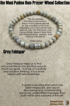 """The six syllables, Om Mani Padme Hum, mean that in dependence on the practice which is an indivisble union of method and wisdom, you can transform your impure body, speech and mind into the pure body, speech, and mind of a Buddha.""  - Dalai Lama  Om Mani Padme Hum Prayer Wheel: Grey Feldspar Yoga Mala Bead Bracelet"