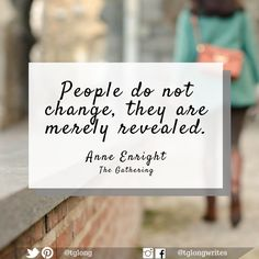 #Quote: People do not change, they are merely revealed.  ~ Anne Enright, The Gathering