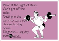 Panic at the sight of stairs ?? Can't get off the toilet?? Getting in the car is so scary you choose to stay home?? Diagnosis.... Leg day