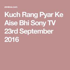 Kuch Rang Pyar Ke Aise Bhi Sony TV 23rd September 2016 Geo Tv, Sony Tv, On October 3rd, March, Pakistani Dramas, Full Episodes, 21st, Colors, Places
