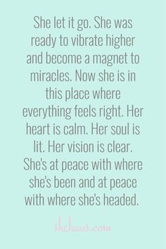 She let it go. She was ready to vibrate higher and become a magnet to miracles. Now she is in this place where everything feels right. Her heart is calm. Her soul is lit. Her vision is clear. She's at peace with where she's been and at peace with where she's headed. / shehaus.com