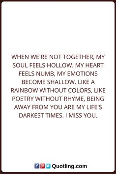 Miss You Quotes When we're not together, my soul feels hollow. My heart feels numb, my emotions become shallow. Like a rainbow without colors, Like poetry without rhyme, being away from you are my life's darkest times. I Miss You.