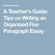 A Teacher's Guide: Tips on Writing an Organized Five Paragraph Essay