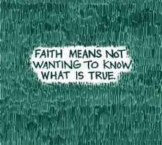 Faith is not a virtue-- it's a poor excuse for not looking any farther for the truth.