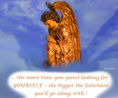 ... the more time you spend looking for YOURSELF ~ the bigger the falsehood you'll go along with !