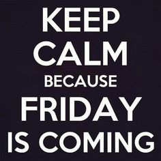 Keep calm because Friday is coming.