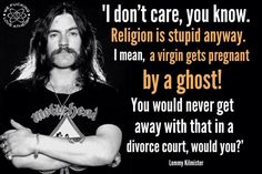 Atheism, Religion, God is Imaginary, Virgin Birth. I don't care, you know. Religion is stupid anyway. I mean, a virgin gets pregnant by a ghost! You would never get away with that in a divorce court, would you?