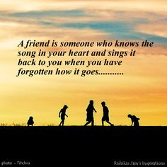 A friend Is someone who knows the song of your heart and sings it back to you when you have forgotten how it goes.......