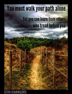 You must walk your path alone. Yet you can learn from others who tread before you.
