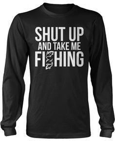 Shut up and take me fishing! The perfect t-shirt for any fishing fanatic! We ship world wide. Order yours today! Premium, Women's Fit & Long Sleeve T-Shirts Made from 100% pre-shrunk cotton jersey. He