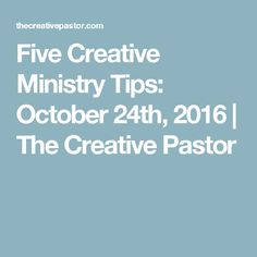 Five Creative Ministry Tips: October 24th, 2016 | The Creative Pastor