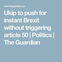 Ukip to push for instant Brexit without triggering article 50 | Politics | The Guardian