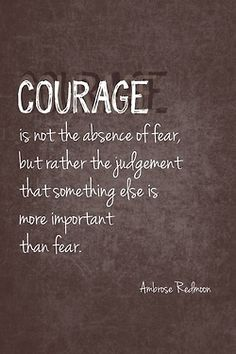Courage isn't the absence of fear, but rather the judgement that something else is more important than fear.