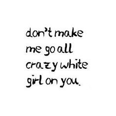 don't make me go all crazy white girl on you haha